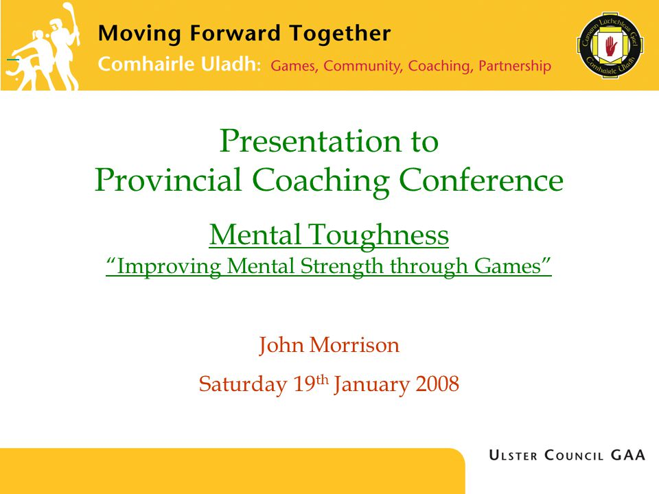 Presentation to Provincial Coaching Conference Mental Toughness Improving Mental Strength through Games John Morrison Saturday 19 th January 2008