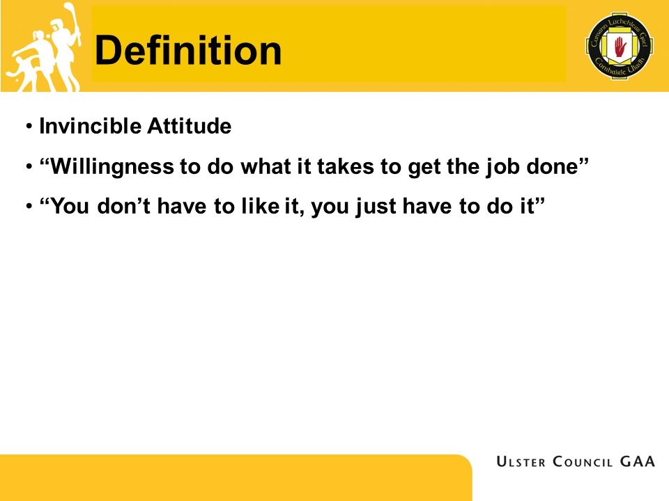 Definition Invincible Attitude Willingness to do what it takes to get the job done You don't have to like it, you just have to do it