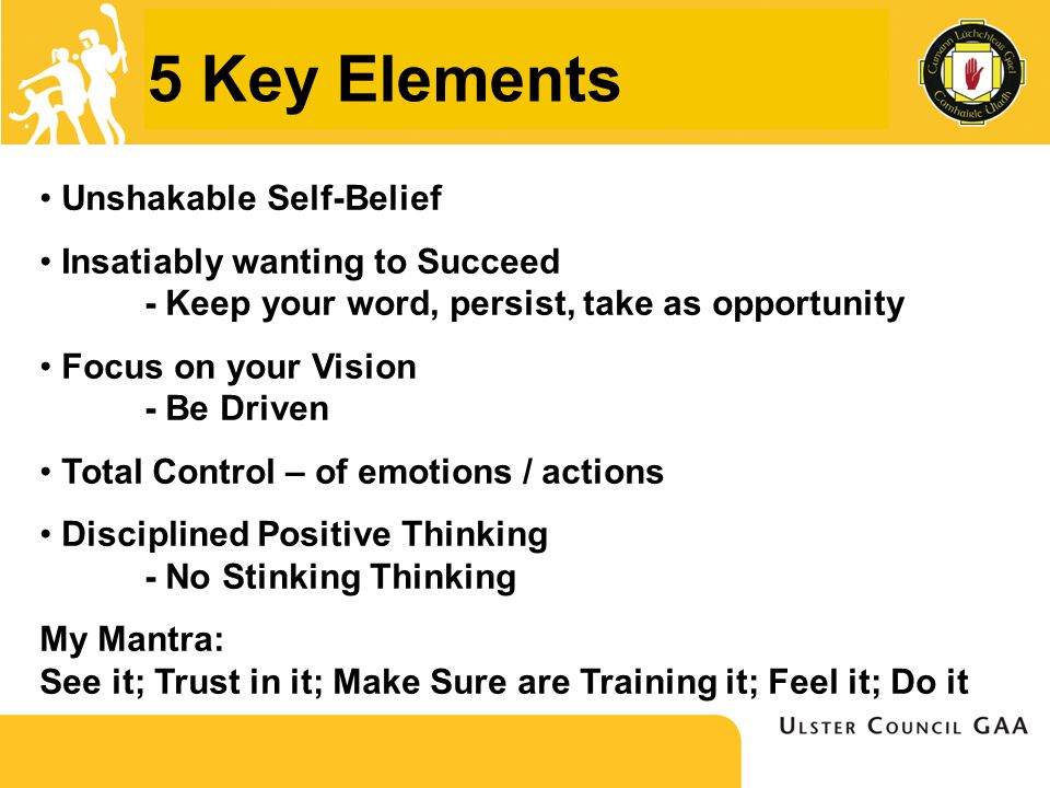 5 Key Elements Unshakable Self-Belief Insatiably wanting to Succeed - Keep your word, persist, take as opportunity Focus on your Vision - Be Driven Total Control – of emotions / actions Disciplined Positive Thinking - No Stinking Thinking My Mantra: See it; Trust in it; Make Sure are Training it; Feel it; Do it