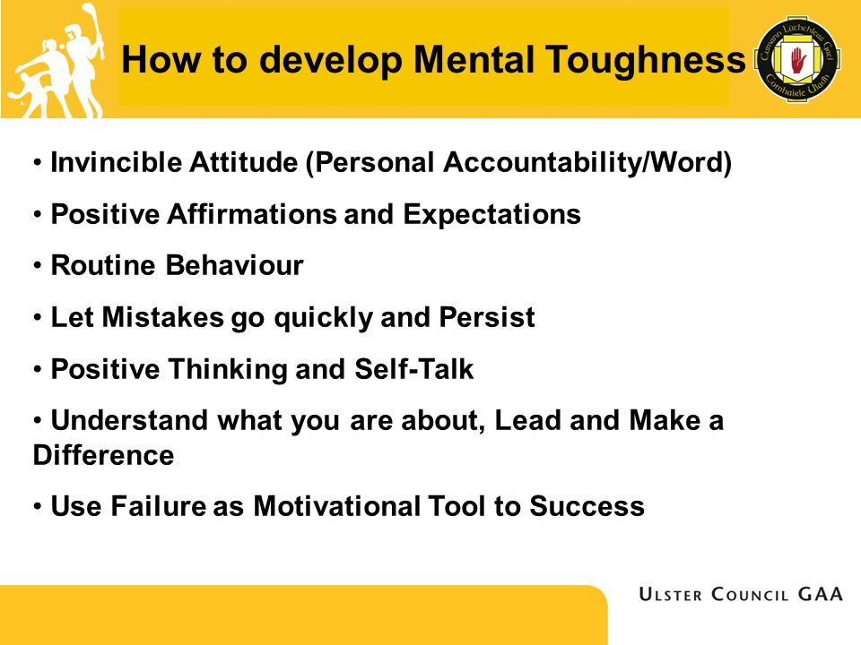 How to develop Mental Toughness Invincible Attitude (Personal Accountability/Word) Positive Affirmations and Expectations Routine Behaviour Let Mistakes go quickly and Persist Positive Thinking and Self-Talk Understand what you are about, Lead and Make a Difference Use Failure as Motivational Tool to Success