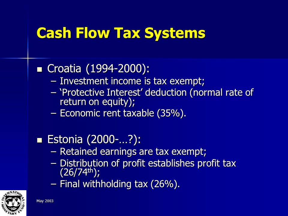 May 2003 Cash Flow Tax Systems Croatia (1994-2000): Croatia (1994-2000): –Investment income is tax exempt; –'Protective Interest' deduction (normal rate of return on equity); –Economic rent taxable (35%).