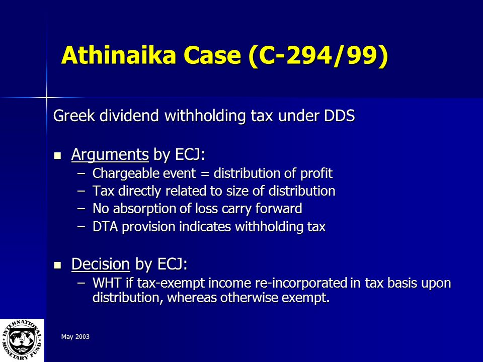 May 2003 Athinaika Case (C-294/99) Greek dividend withholding tax under DDS Arguments by ECJ: Arguments by ECJ: –Chargeable event = distribution of profit –Tax directly related to size of distribution –No absorption of loss carry forward –DTA provision indicates withholding tax Decision by ECJ: Decision by ECJ: –WHT if tax-exempt income re-incorporated in tax basis upon distribution, whereas otherwise exempt.
