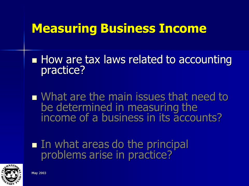 May 2003 Measuring Business Income How are tax laws related to accounting practice.