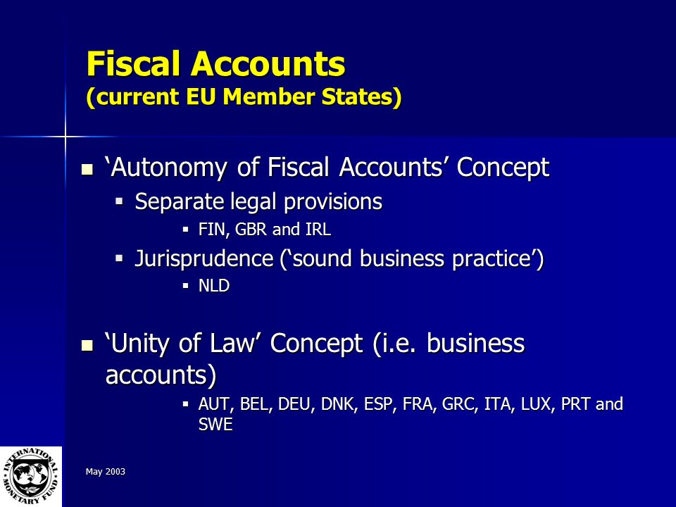 May 2003 Fiscal Accounts (current EU Member States) 'Autonomy of Fiscal Accounts' Concept 'Autonomy of Fiscal Accounts' Concept  Separate legal provisions  FIN, GBR and IRL  Jurisprudence ('sound business practice')  NLD 'Unity of Law' Concept (i.e.