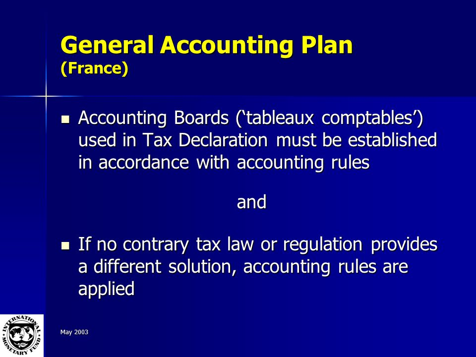 May 2003 General Accounting Plan (France) Accounting Boards ('tableaux comptables') used in Tax Declaration must be established in accordance with accounting rules Accounting Boards ('tableaux comptables') used in Tax Declaration must be established in accordance with accounting rulesand If no contrary tax law or regulation provides a different solution, accounting rules are applied If no contrary tax law or regulation provides a different solution, accounting rules are applied