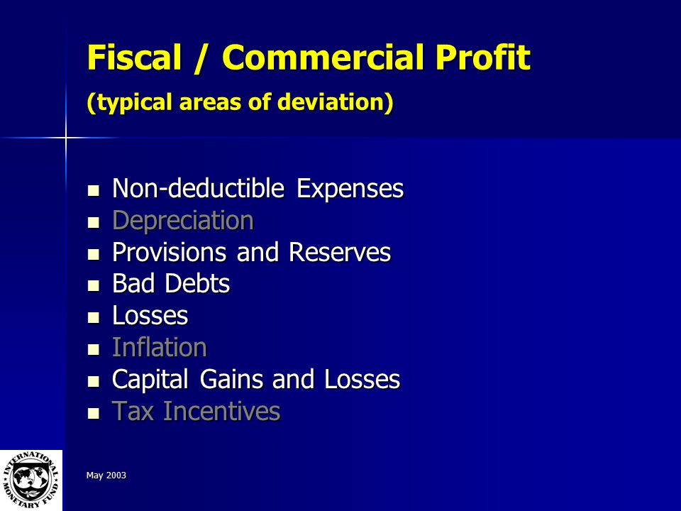 May 2003 Fiscal / Commercial Profit (typical areas of deviation) Non-deductible Expenses Non-deductible Expenses Depreciation Depreciation Provisions and Reserves Provisions and Reserves Bad Debts Bad Debts Losses Losses Inflation Inflation Capital Gains and Losses Capital Gains and Losses Tax Incentives Tax Incentives