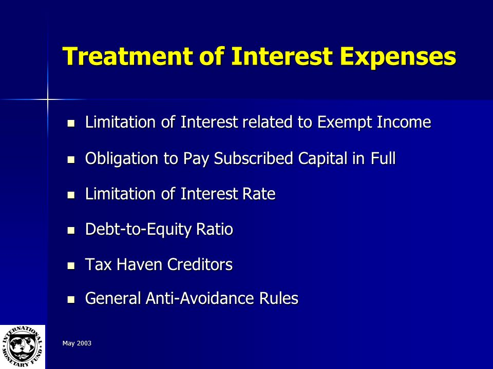 May 2003 Treatment of Interest Expenses Limitation of Interest related to Exempt Income Limitation of Interest related to Exempt Income Obligation to Pay Subscribed Capital in Full Obligation to Pay Subscribed Capital in Full Limitation of Interest Rate Limitation of Interest Rate Debt-to-Equity Ratio Debt-to-Equity Ratio Tax Haven Creditors Tax Haven Creditors General Anti-Avoidance Rules General Anti-Avoidance Rules