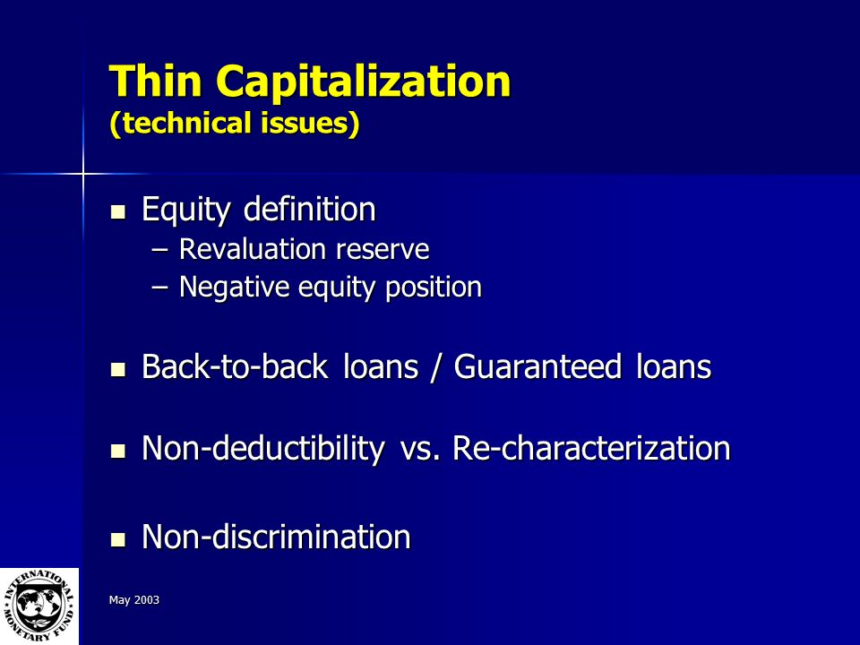 May 2003 Thin Capitalization (technical issues) Equity definition Equity definition –Revaluation reserve –Negative equity position Back-to-back loans / Guaranteed loans Back-to-back loans / Guaranteed loans Non-deductibility vs.