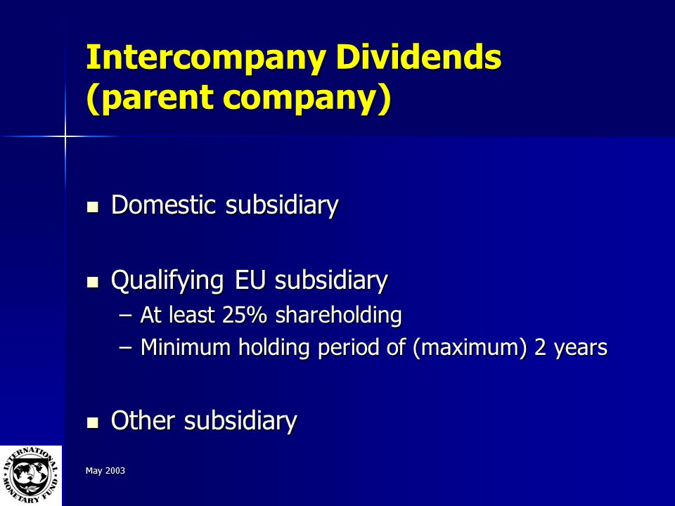 May 2003 Intercompany Dividends (parent company) Domestic subsidiary Domestic subsidiary Qualifying EU subsidiary Qualifying EU subsidiary –At least 25% shareholding –Minimum holding period of (maximum) 2 years Other subsidiary Other subsidiary
