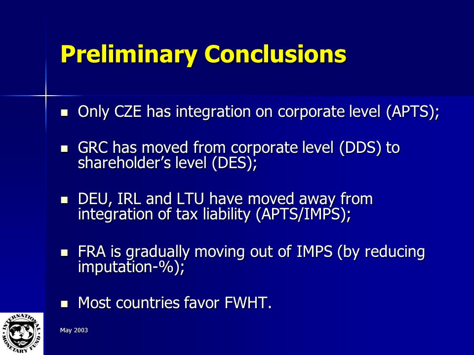 May 2003 Preliminary Conclusions Only CZE has integration on corporate level (APTS); Only CZE has integration on corporate level (APTS); GRC has moved from corporate level (DDS) to shareholder's level (DES); GRC has moved from corporate level (DDS) to shareholder's level (DES); DEU, IRL and LTU have moved away from integration of tax liability (APTS/IMPS); DEU, IRL and LTU have moved away from integration of tax liability (APTS/IMPS); FRA is gradually moving out of IMPS (by reducing imputation-%); FRA is gradually moving out of IMPS (by reducing imputation-%); Most countries favor FWHT.