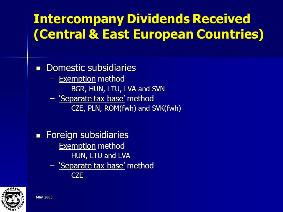 May 2003 Intercompany Dividends Received (Central & East European Countries) Domestic subsidiaries Domestic subsidiaries –Exemption method BGR, HUN, LTU, LVA and SVN –'Separate tax base' method CZE, PLN, ROM(fwh) and SVK(fwh) Foreign subsidiaries Foreign subsidiaries –Exemption method HUN, LTU and LVA –'Separate tax base' method CZE