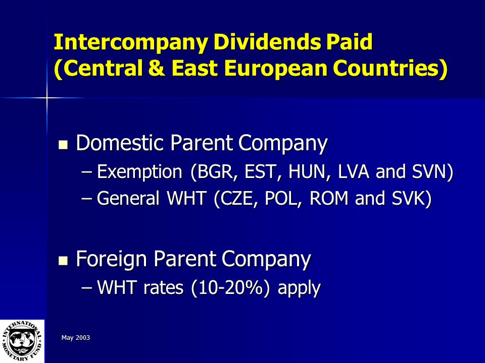 May 2003 Intercompany Dividends Paid (Central & East European Countries) Domestic Parent Company Domestic Parent Company –Exemption (BGR, EST, HUN, LVA and SVN) –General WHT (CZE, POL, ROM and SVK) Foreign Parent Company Foreign Parent Company –WHT rates (10-20%) apply