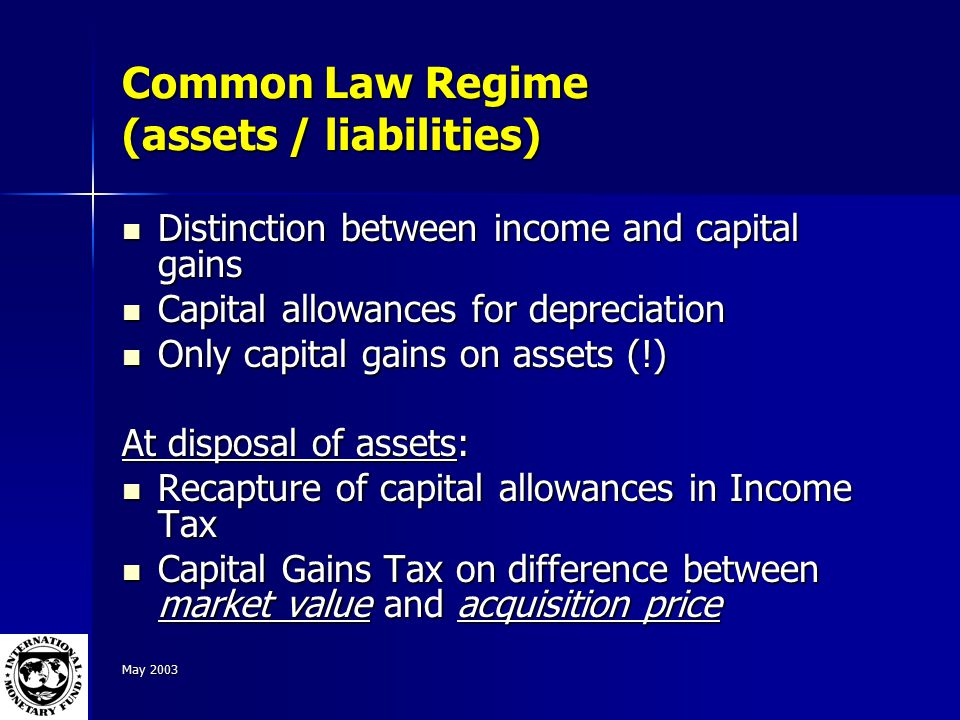 May 2003 Common Law Regime (assets / liabilities) Distinction between income and capital gains Distinction between income and capital gains Capital allowances for depreciation Capital allowances for depreciation Only capital gains on assets (!) Only capital gains on assets (!) At disposal of assets: Recapture of capital allowances in Income Tax Recapture of capital allowances in Income Tax Capital Gains Tax on difference between market value and acquisition price Capital Gains Tax on difference between market value and acquisition price