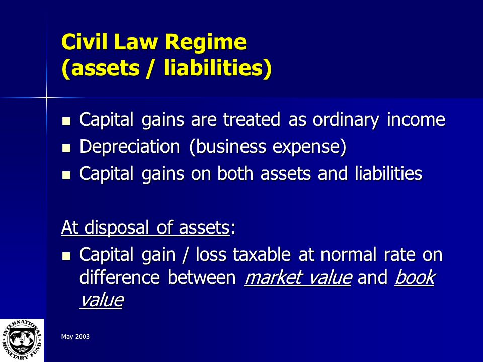 May 2003 Civil Law Regime (assets / liabilities) Capital gains are treated as ordinary income Capital gains are treated as ordinary income Depreciation (business expense) Depreciation (business expense) Capital gains on both assets and liabilities Capital gains on both assets and liabilities At disposal of assets: Capital gain / loss taxable at normal rate on difference between market value and book value Capital gain / loss taxable at normal rate on difference between market value and book value