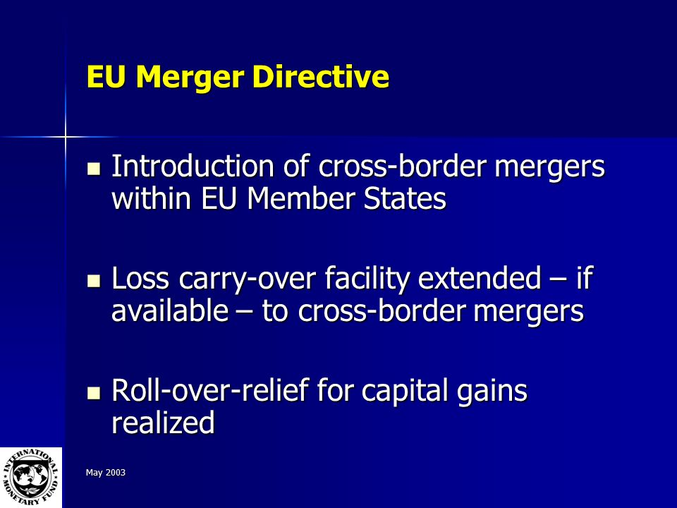 May 2003 EU Merger Directive Introduction of cross-border mergers within EU Member States Introduction of cross-border mergers within EU Member States Loss carry-over facility extended – if available – to cross-border mergers Loss carry-over facility extended – if available – to cross-border mergers Roll-over-relief for capital gains realized Roll-over-relief for capital gains realized