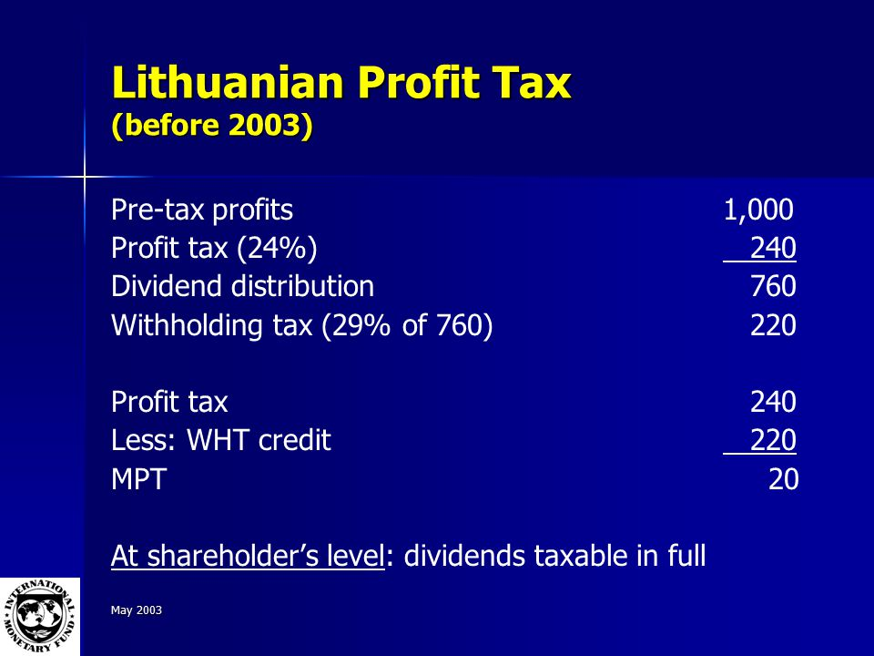May 2003 Lithuanian Profit Tax (before 2003) Pre-tax profits1,000 Profit tax (24%) 240 Dividend distribution 760 Withholding tax (29% of 760) 220 Profit tax 240 Less: WHT credit 220 MPT 20 At shareholder's level: dividends taxable in full