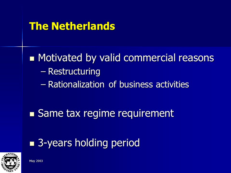 May 2003 The Netherlands Motivated by valid commercial reasons Motivated by valid commercial reasons –Restructuring –Rationalization of business activities Same tax regime requirement Same tax regime requirement 3-years holding period 3-years holding period