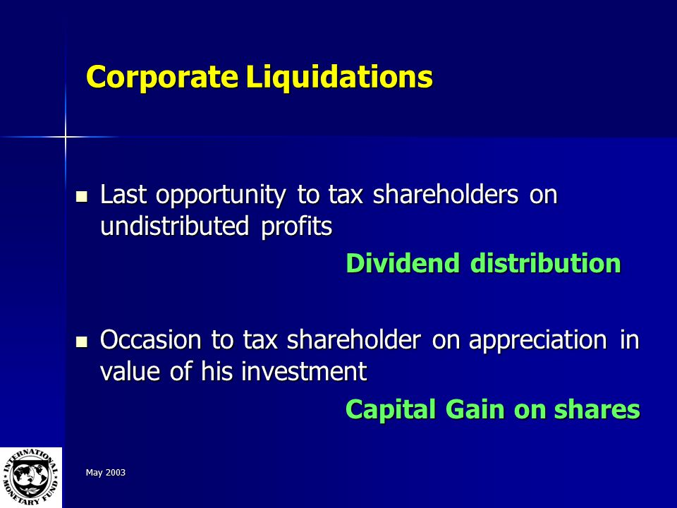 May 2003 Corporate Liquidations Last opportunity to tax shareholders on undistributed profits Last opportunity to tax shareholders on undistributed profits Dividend distribution Occasion to tax shareholder on appreciation in value of his investment Occasion to tax shareholder on appreciation in value of his investment Capital Gain on shares