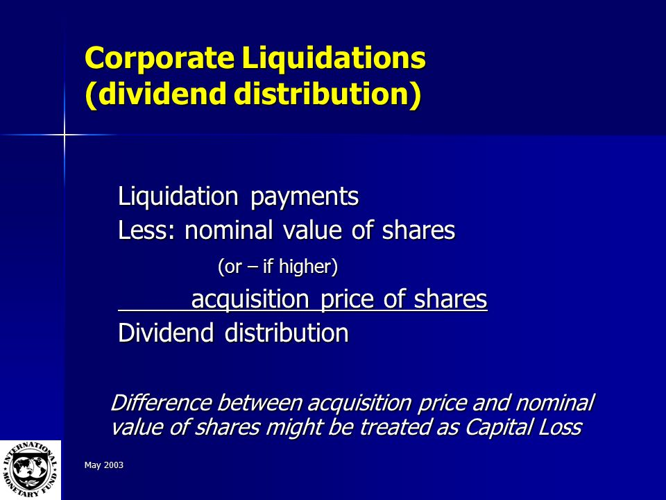 May 2003 Corporate Liquidations (dividend distribution) Liquidation payments Less: nominal value of shares (or – if higher) acquisition price of shares acquisition price of shares Dividend distribution Difference between acquisition price and nominal value of shares might be treated as Capital Loss