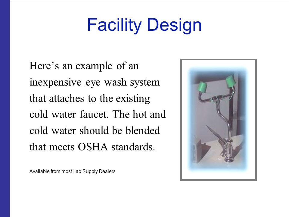 Facility Design Here's an example of an inexpensive eye wash system that attaches to the existing cold water faucet.