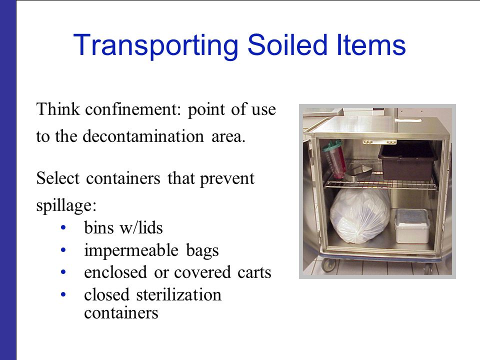 Transporting Soiled Items Think confinement: point of use to the decontamination area.
