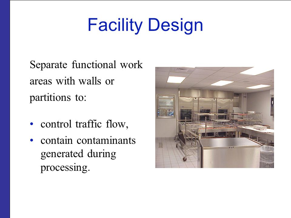 Facility Design Separate functional work areas with walls or partitions to: control traffic flow, contain contaminants generated during processing.