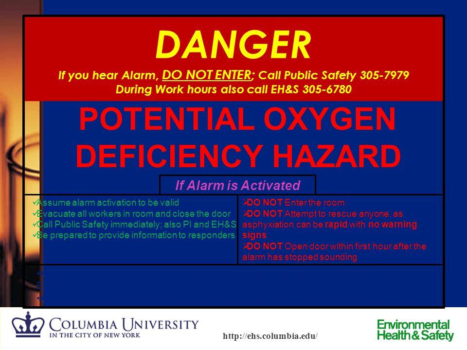 15 http://ehs.columbia.edu/ Oxygen Alarms  Oxygen alarms are used where large amounts of cryogenics or inert gases are stored, which can potentially