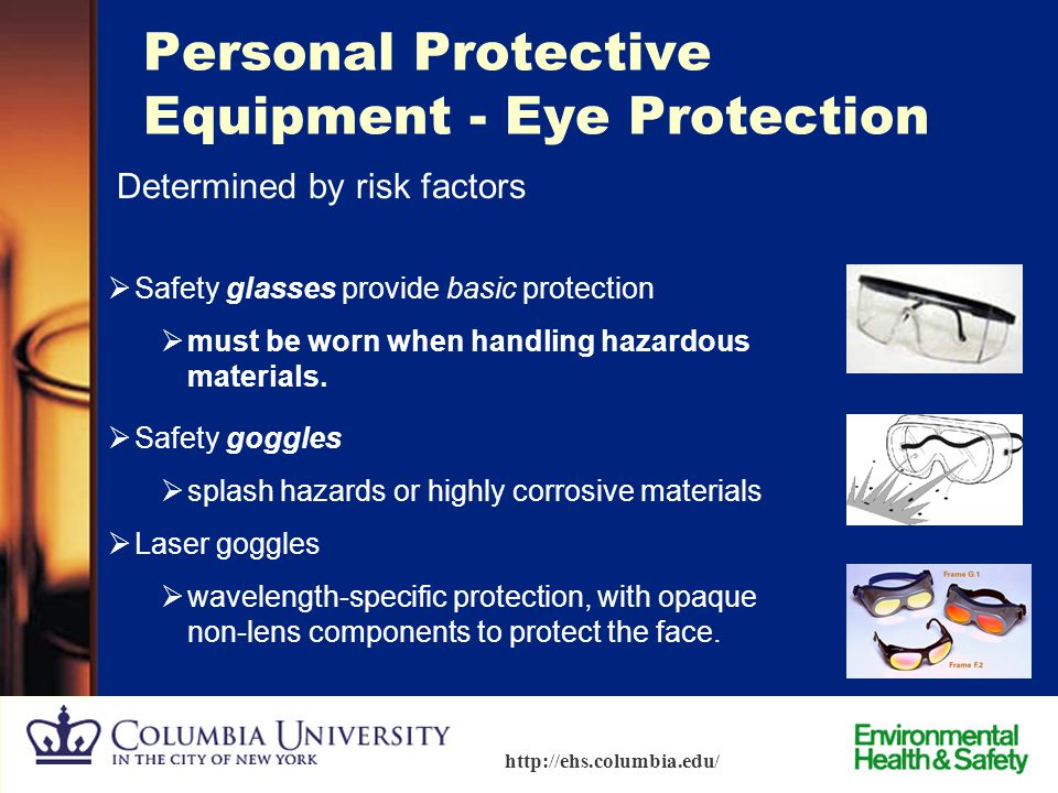 42 http://ehs.columbia.edu/ Exposure Management - Personal Protective Equipment  Safety glasses / goggles  Protective gloves  Aprons / lab coats