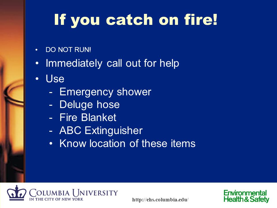 64 http://ehs.columbia.edu/ If you catch on fire!