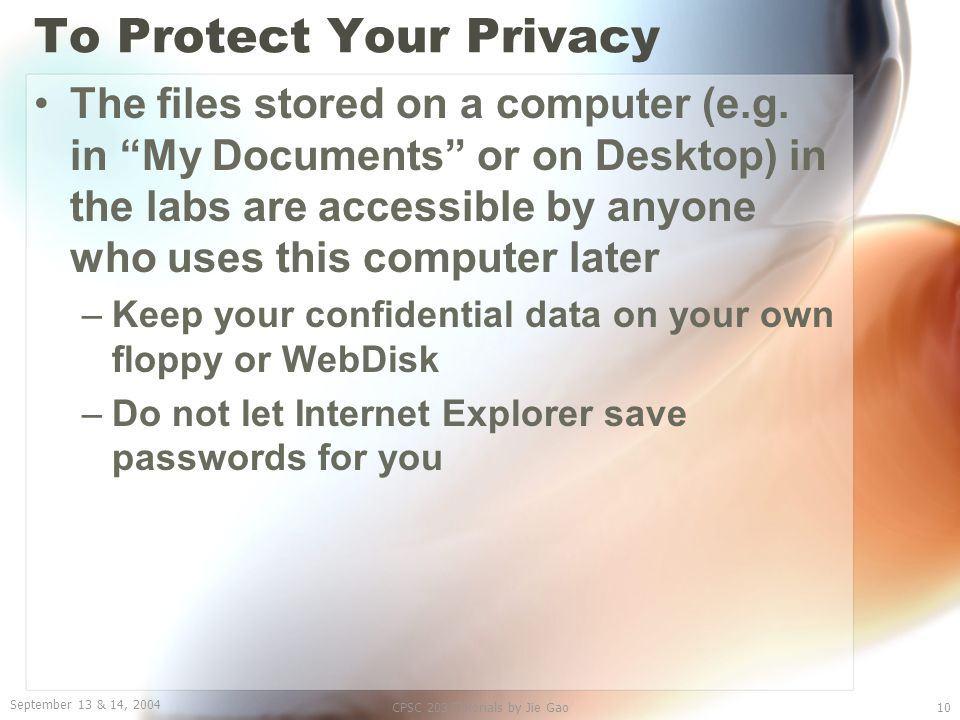 """September 13 & 14, 2004 CPSC 203 Tutorials by Jie Gao10 To Protect Your Privacy The files stored on a computer (e.g. in """"My Documents"""" or on Desktop)"""