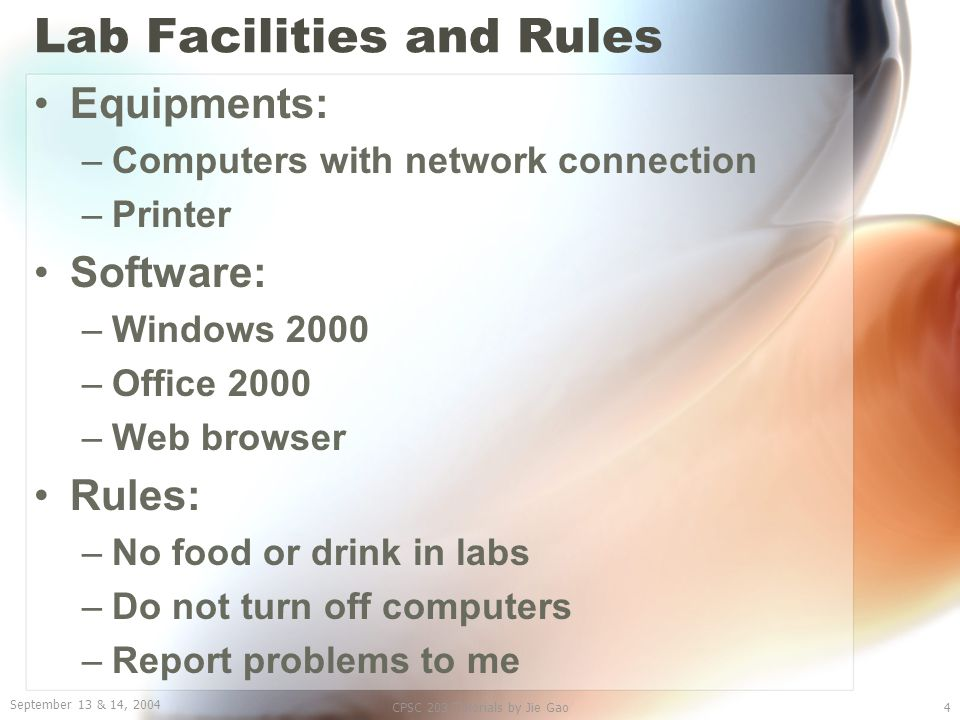 September 13 & 14, 2004 CPSC 203 Tutorials by Jie Gao4 Lab Facilities and Rules Equipments: –Computers with network connection –Printer Software: –Win