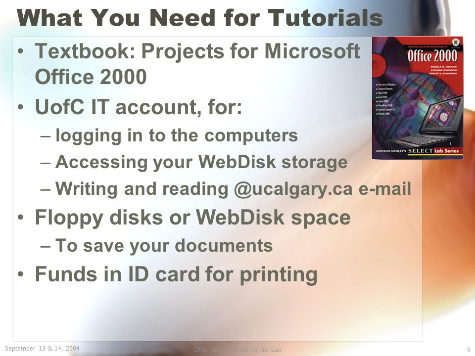 September 13 & 14, 2004 CPSC 203 Tutorials by Jie Gao5 What You Need for Tutorials Textbook: Projects for Microsoft Office 2000 UofC IT account, for: –logging in to the computers –Accessing your WebDisk storage –Writing and reading @ucalgary.ca e-mail Floppy disks or WebDisk space –To save your documents Funds in ID card for printing