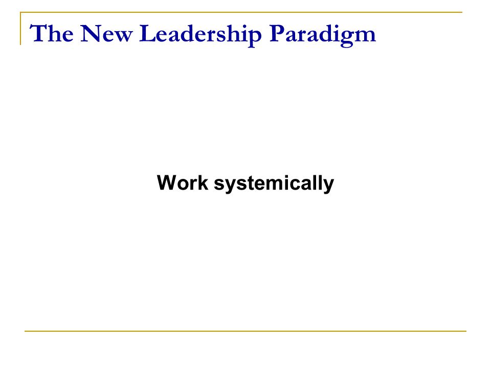The New Leadership Paradigm Work systemically