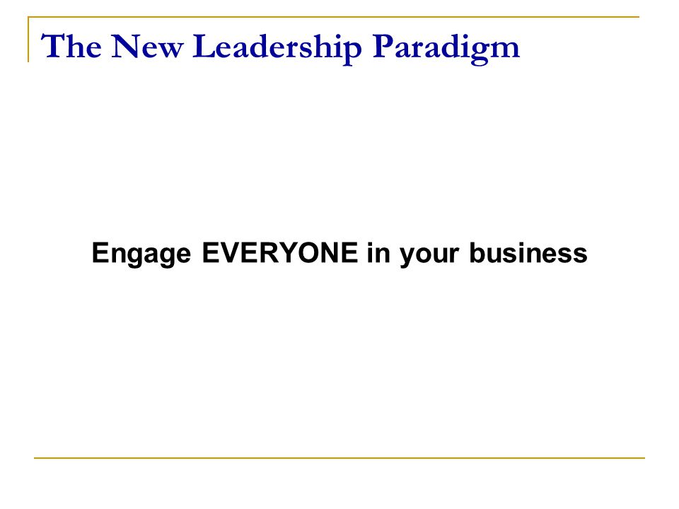 The New Leadership Paradigm Engage EVERYONE in your business