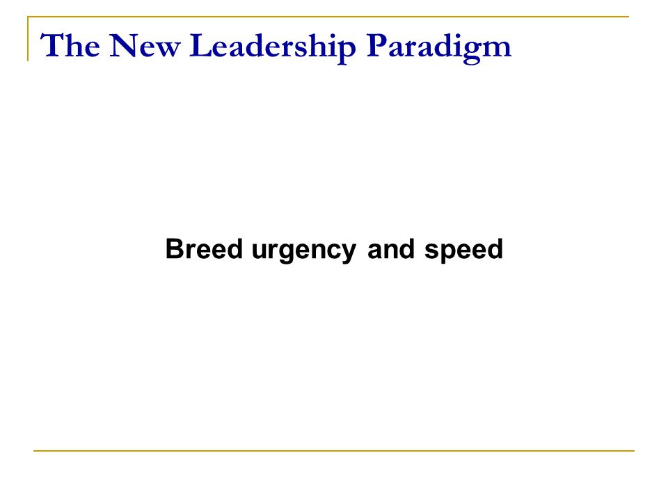 The New Leadership Paradigm Breed urgency and speed
