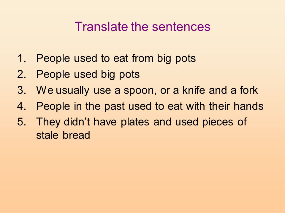 Translate the sentences 1.People used to eat from big pots 2.People used big pots 3.We usually use a spoon, or a knife and a fork 4.People in the past used to eat with their hands 5.They didn't have plates and used pieces of stale bread