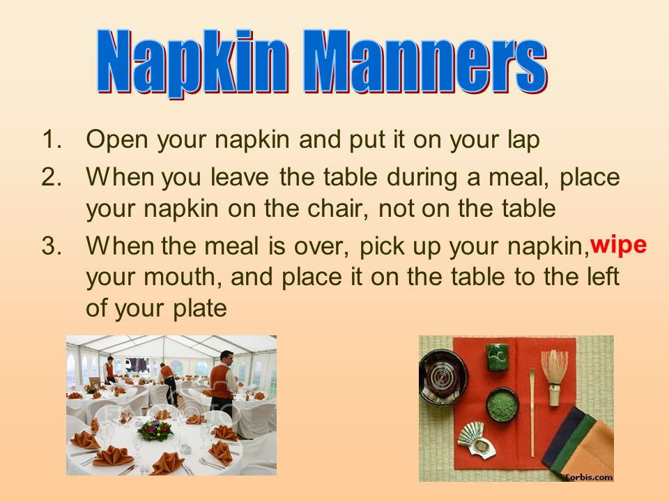 1.Open your napkin and put it on your lap 2.When you leave the table during a meal, place your napkin on the chair, not on the table 3.When the meal is over, pick up your napkin, your mouth, and place it on the table to the left of your plate wipe