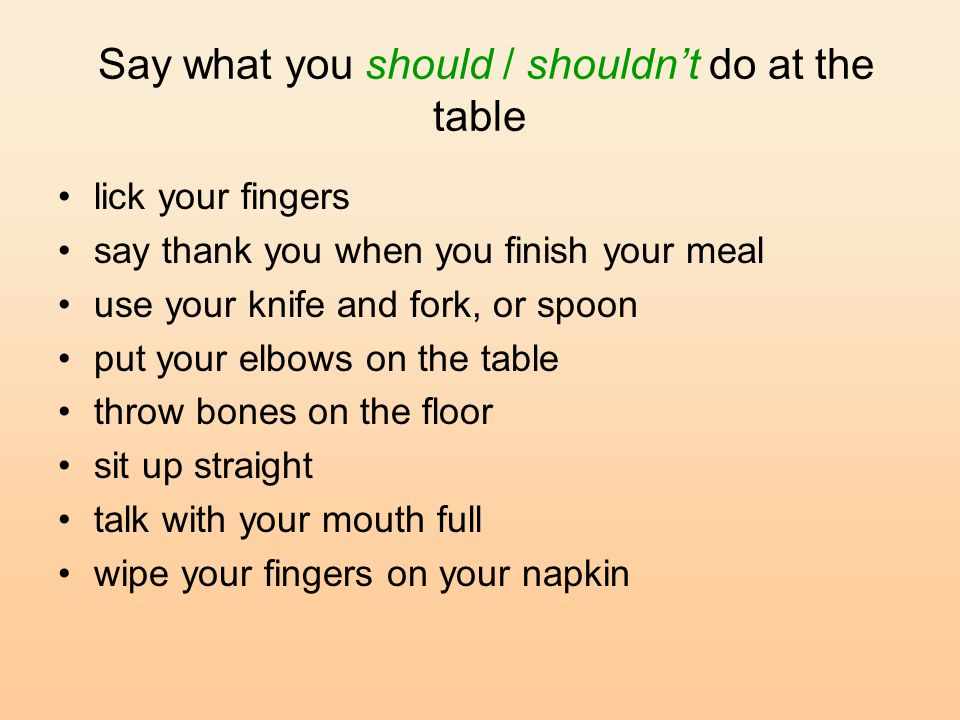 Say what you should / shouldn't do at the table lick your fingers say thank you when you finish your meal use your knife and fork, or spoon put your elbows on the table throw bones on the floor sit up straight talk with your mouth full wipe your fingers on your napkin