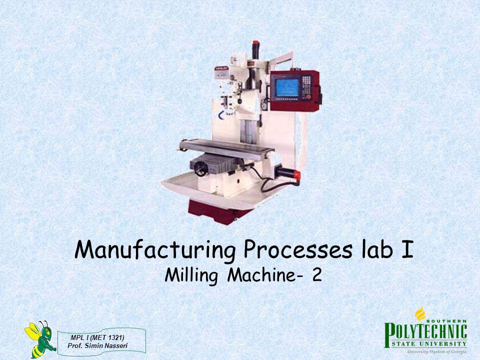 MPL I (MET 1321) Prof. Simin Nasseri Manufacturing Processes lab I Milling Machine- 2