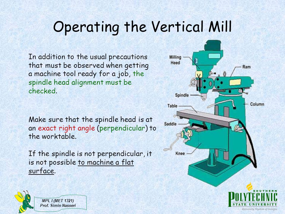 MPL I (MET 1321) Prof. Simin Nasseri Operating the Vertical Mill In addition to the usual precautions that must be observed when getting a machine too