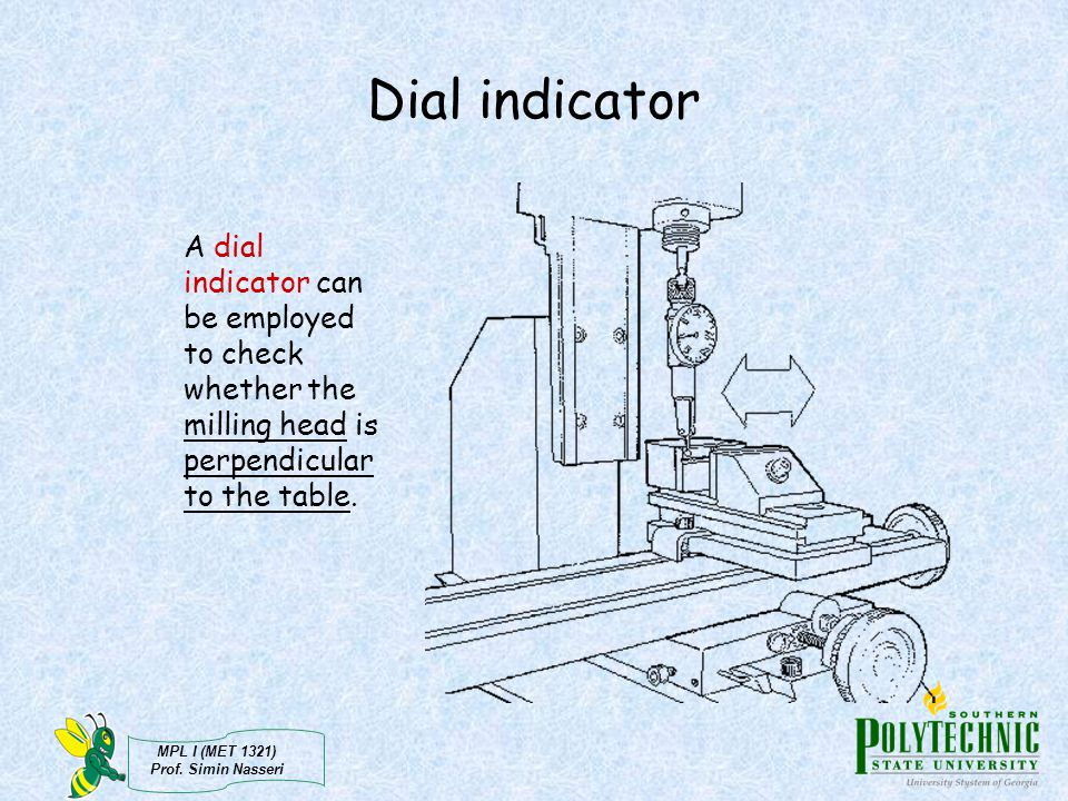 MPL I (MET 1321) Prof. Simin Nasseri Dial indicator A dial indicator can be employed to check whether the milling head is perpendicular to the table.