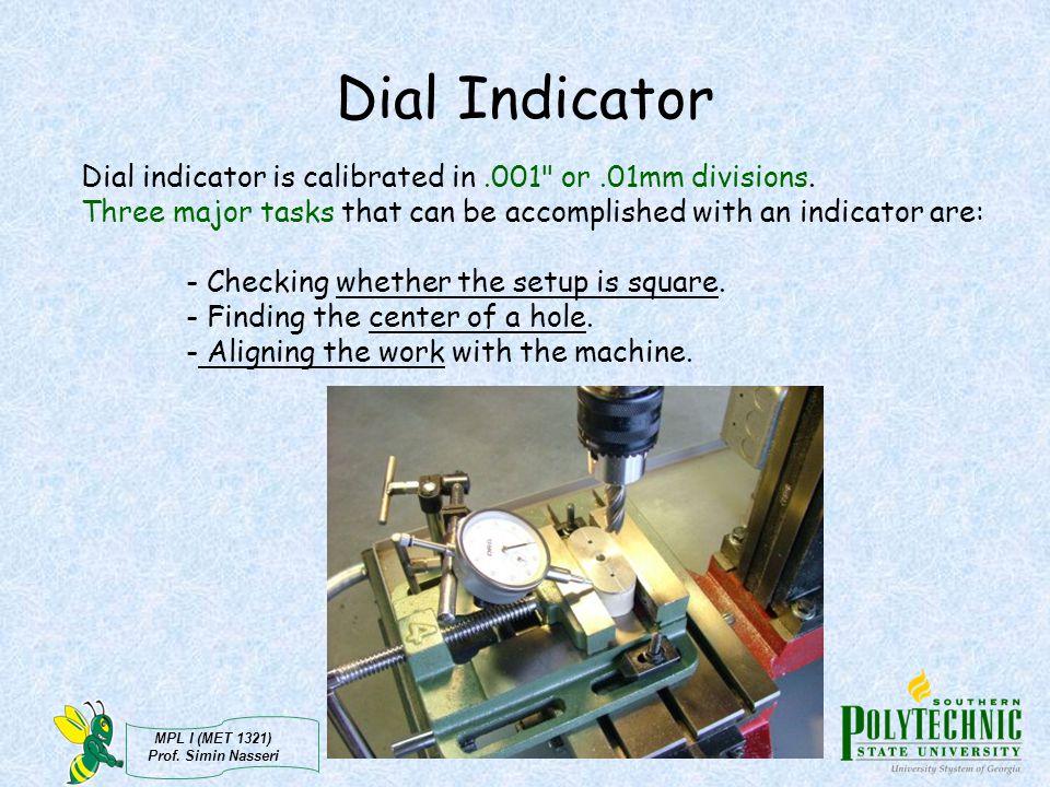 MPL I (MET 1321) Prof. Simin Nasseri Dial Indicator Dial indicator is calibrated in.001
