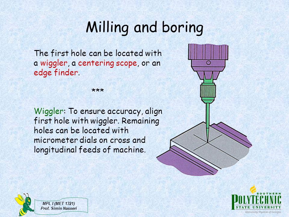 MPL I (MET 1321) Prof. Simin Nasseri Milling and boring The first hole can be located with a wiggler, a centering scope, or an edge finder. *** Wiggle