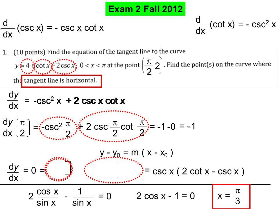 Exam 2 Fall 2012 dy dx = d dx (cot x) = - csc 2 x -csc 2 x + 2 csc x cot x d dx (csc x) = - csc x cot x dy dx 22 = -csc 2 22 + 2 csc cot 22 22 = -0 y - y 0 = m ( x - x 0 ) = -1 22 2 dy dx = 0 -csc 2 x + 2 csc x cot x = = csc x ( ) 2 cot x - csc x csc x ( 2 cot x - csc x ) 2 - = 0 cos x sin x 1 sin x 2 cos x - 1 = 0 x = 33