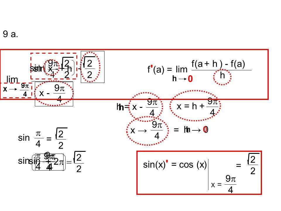 lim h 0 f(a + h ) - f(a) h lim x 9  4 sin x - 2222 9  4 x - h = x - 9  4 x = h + 9  4 x → 9  4 = h → 0 h 9   + h+ h sin - 2222 sin 44 = 2222 44 + 2  2222 9  4 sin 9  4 f (a) = sin(x) = cos (x) x = 9  4 2222 = 9 a.