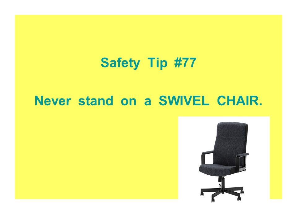 Safety Tip #77 Never stand on a SWIVEL CHAIR.