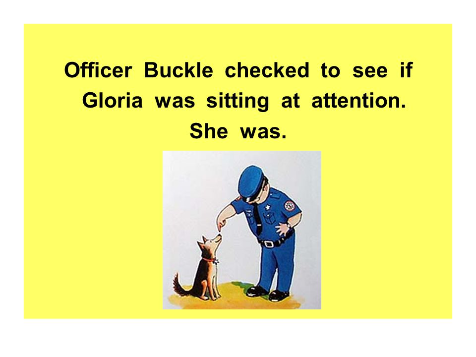 Officer Buckle checked to see if Gloria was sitting at attention. She was.