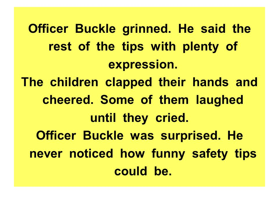 Officer Buckle grinned.He said the rest of the tips with plenty of expression.