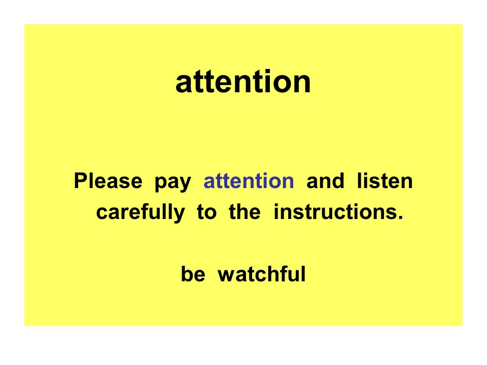 attention Please pay attention and listen carefully to the instructions. be watchful