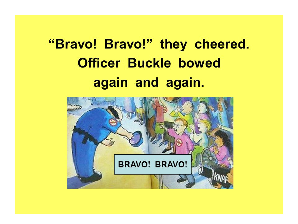 Bravo! Bravo! they cheered. Officer Buckle bowed again and again. BRAVO!